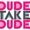 DUDE TAKE TUDE