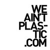 WE AIN&#039;T PLASTIC