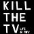 KILL THE TV