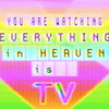 Everything in Heaven is TV
