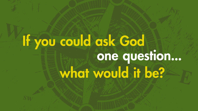 If you could ask God a question  what would it be