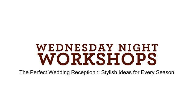 Wednesday Night Workshops :: The Perfect Wedding Reception