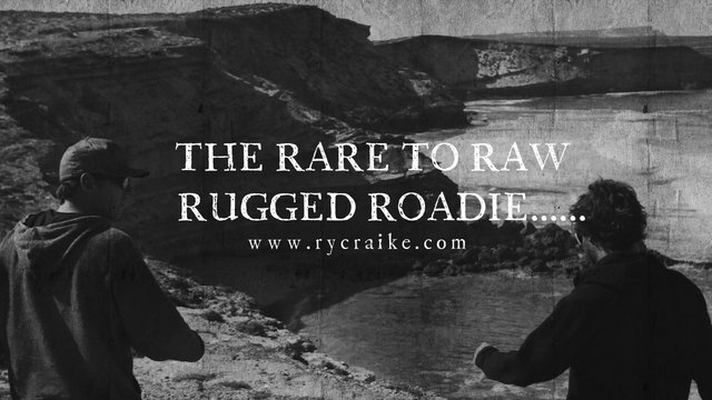 THE RARE TO RAW RUGGED ROADIE.......
