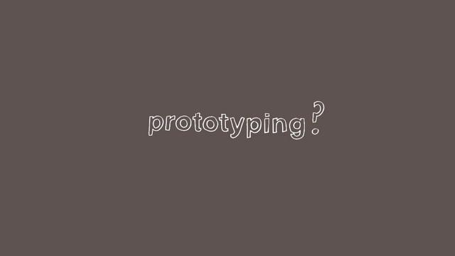 Prototyping made simple