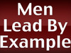 """Men Lead By Example"""