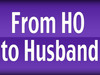"""From HO to Husband"""