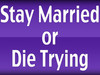 """Stay Married or Die Trying"""