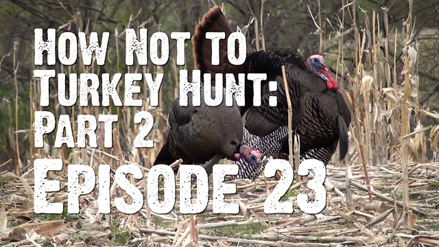 "Episode 23 - ""How Not to Turkey Hunt - Part Two"""