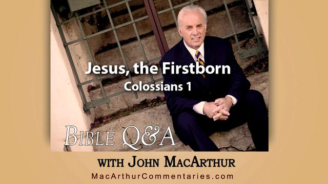 Jesus, the Firstborn (Colossians 1) John MacArthur