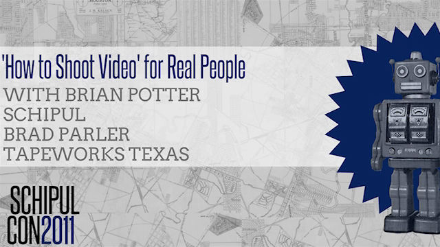 'How to Shoot Video' for Real People with Schipul's Brian Potter and TapeWorks Texas' Brad Parler - SchipulCon 2011