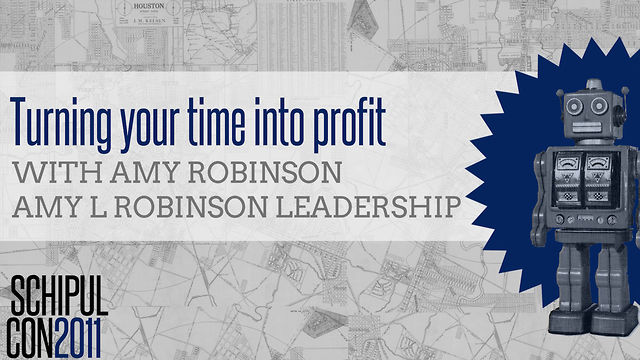 Turning your Time into Profit: Get out of Busy and into Productive with Amy Robinson - SchipulCon 2011