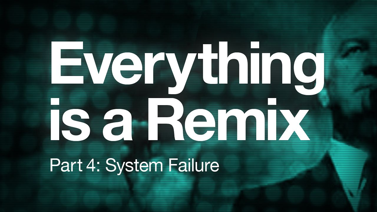 Everything is a Remix: System Failure (Part 4)