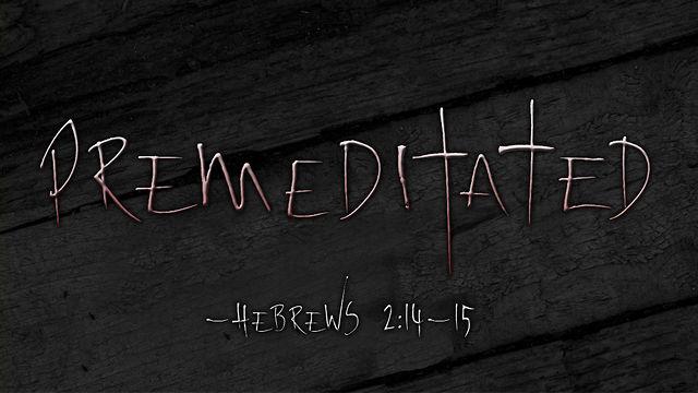 Premeditated - Hebrews 2:14-15 on Vimeo