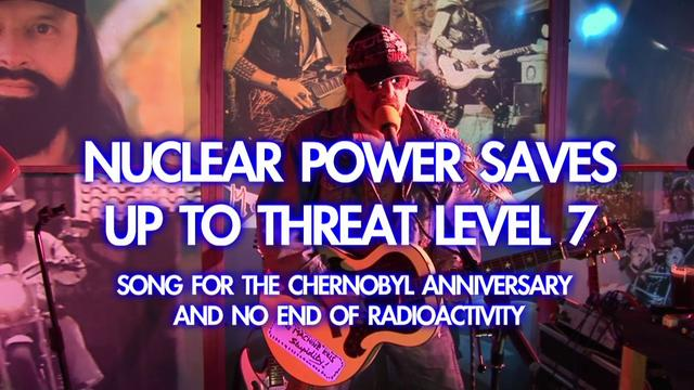 Nuclear Power Saves Up To Threat Level 7 - New Topical Song for the Chernobyl Anniversary and no end of radioactivity