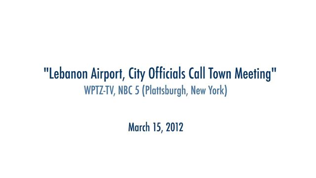 Lebanon Airport, City Officials Call Town Meeting – WPTZ-TV, NBC 5 (Plattsburgh, New York) February 28, 2012