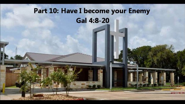 Part 10: Have I become your enemy Gal 4:8-20