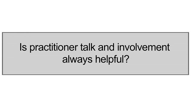 Is Practitioner Talk And Involvement Always Helpful?