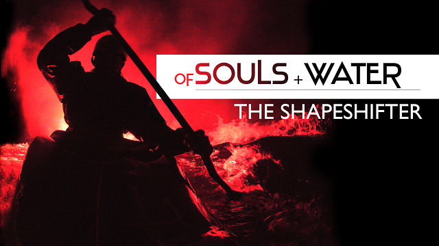 OF SOULS + WATER: THE SHAPESHIFTER