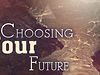 March 17, 2013 - Choosing Your Future, Part 1