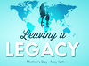 "May 12, 2013 - Mothers Day,  ""Leaving A Legacy"""