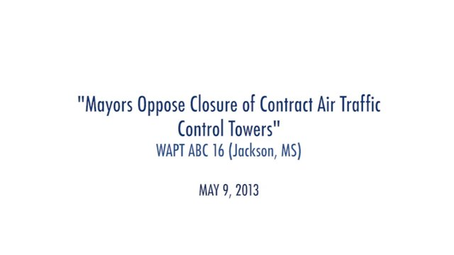 """Mayors Oppose Closure of Contract Air Traffic Control Towers"" WAPT ABC 16 (Jackson, MS) May 9, 2013"