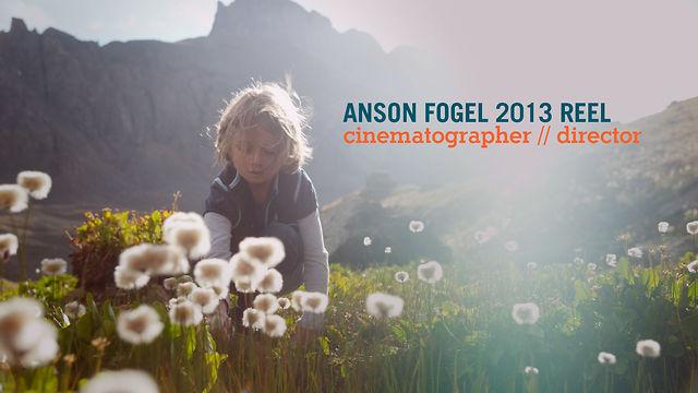 ANSON FOGEL CINEMATOGRAPHER // DIRECTOR REEL 2013