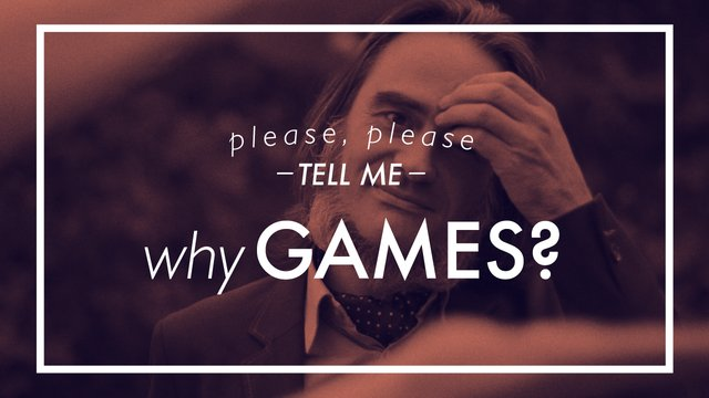 Please, please tell me: Why games?