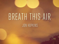 JON HOPKINS:  BREATH THIS AIR