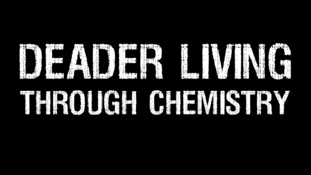 DEADER LIVING THROUGH CHEMISTRY
